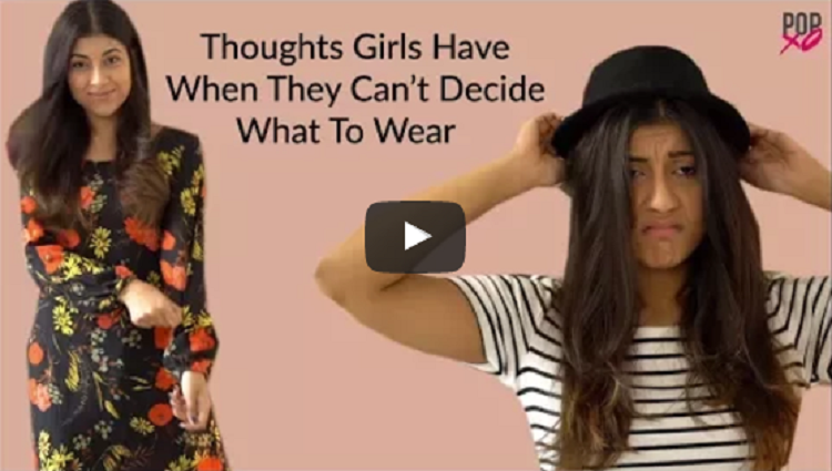 Thoughts Girls Have When They Can not Decide What To Wear POPxo