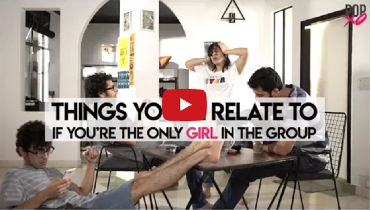 Things You will Relate To If You are The Only Girl In The Group POPxo