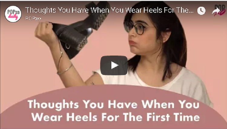 Thoughts You Have When You Wear Heels For The First Time POPxo