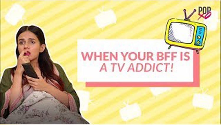 When Your Bff Is A Tv Addict POPxo