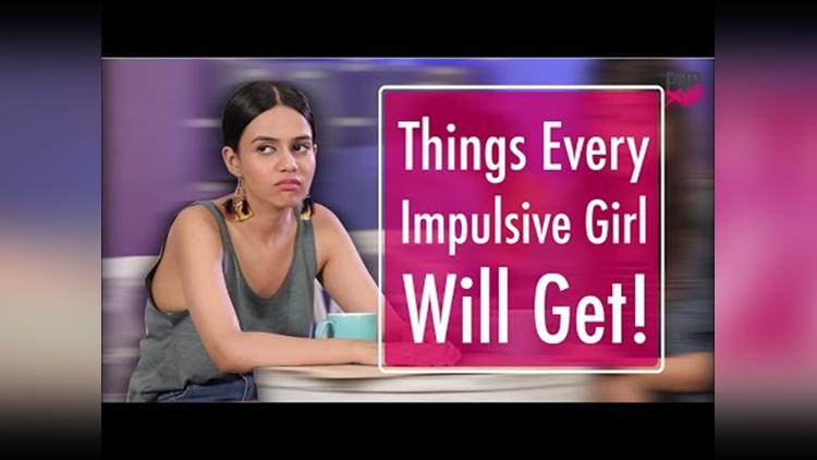 Things Every Impulsive Girl Will Get POPxo
