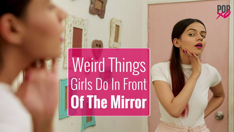 Weird Things Girls Do In Front Of The Mirror POPxo