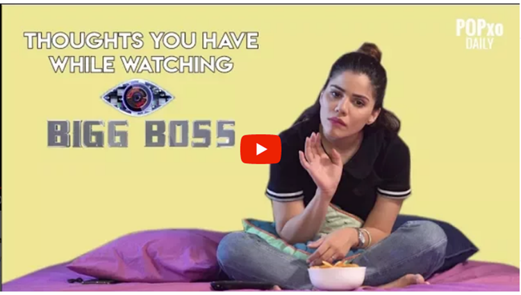 Thoughts You Have While Watching Bigg Boss POPxo