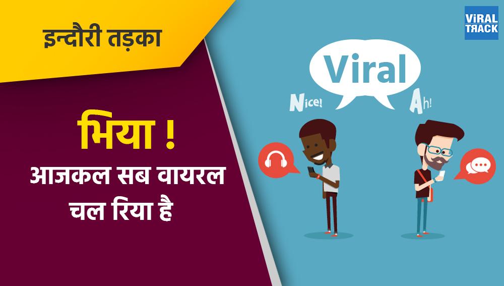 indori tadka : bhiya aajkal sab viral chal riya hai