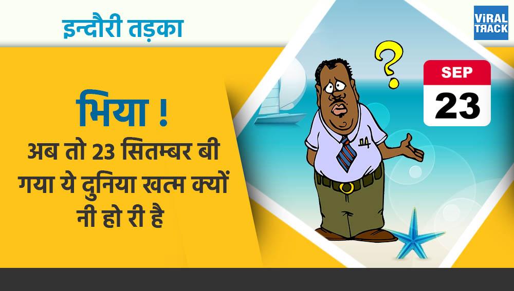 indori tadka : bhiya ab to 23 september bhi gaya ye duniya kahatam kyun nahi ho rahin hai
