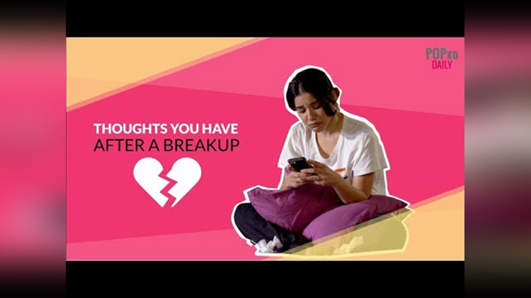 Thoughts You Have After A Breakup POPxo